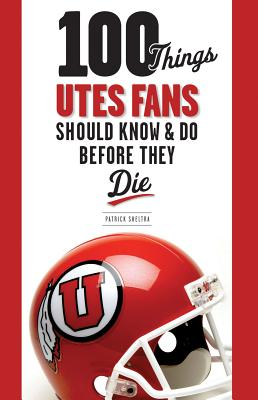 100 Things Utes Fans Should Know & Do Before They Die By Sheltra, Patrick